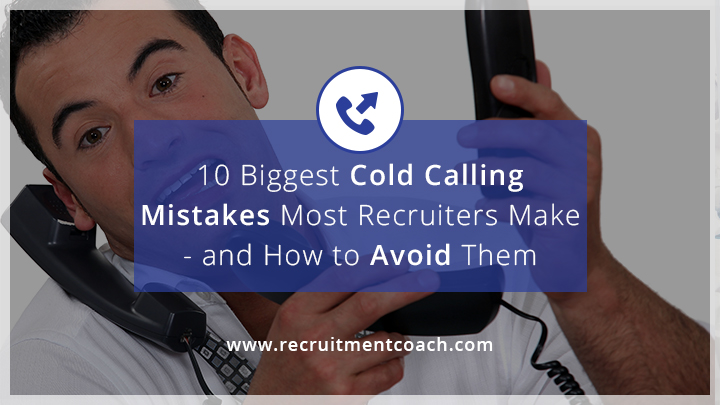 10 biggest cold calling mistakes most recruiters make